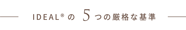 IDEAL®の5つの厳格な基準