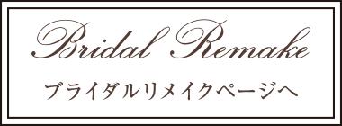 Bridal Remake ブライダルリメイクページへ